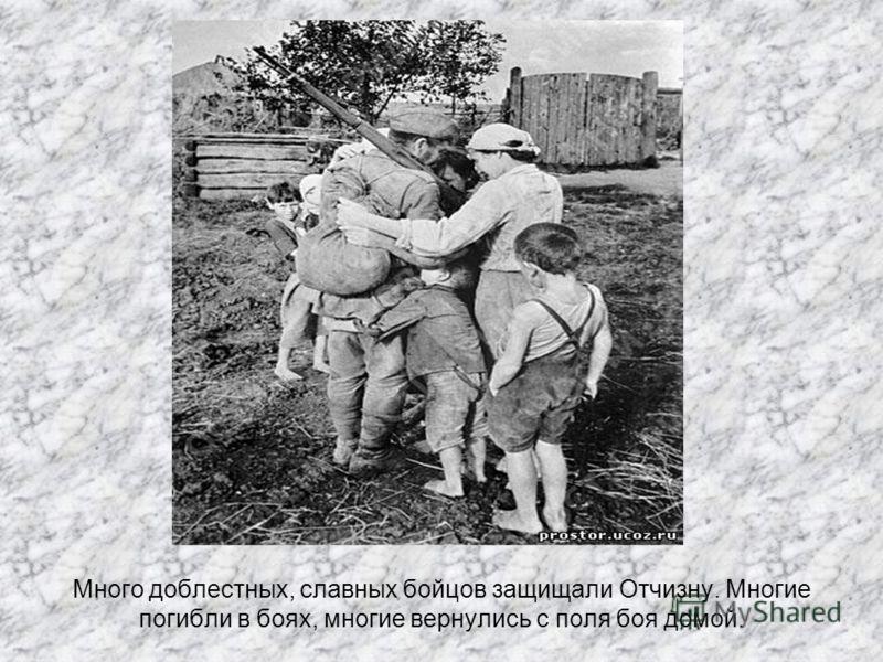 Много доблестных, славных бойцов защищали Отчизну. Многие погибли в боях, многие вернулись с поля боя домой.