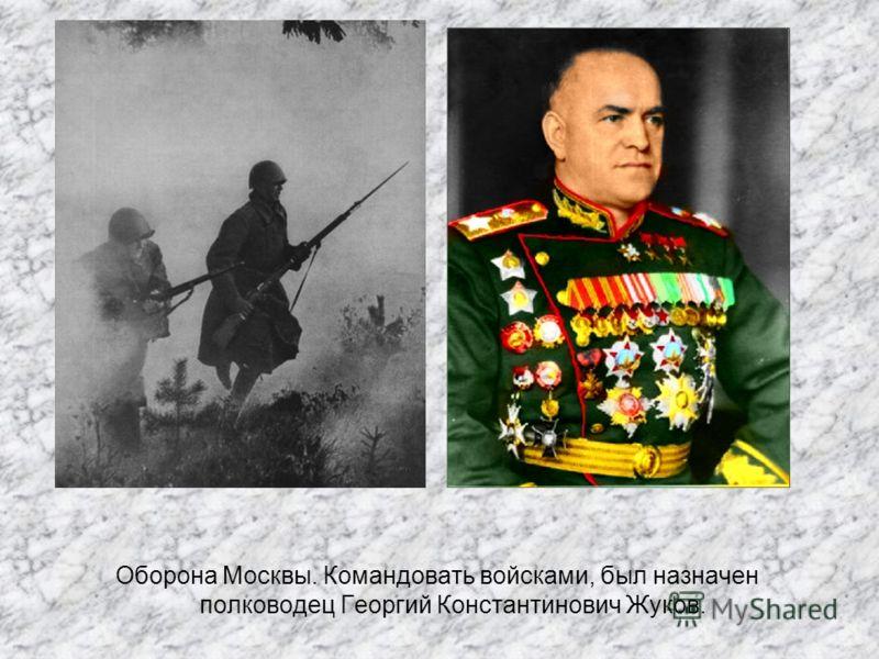 Оборона Москвы. Командовать войсками, был назначен полководец Георгий Константинович Жуков.