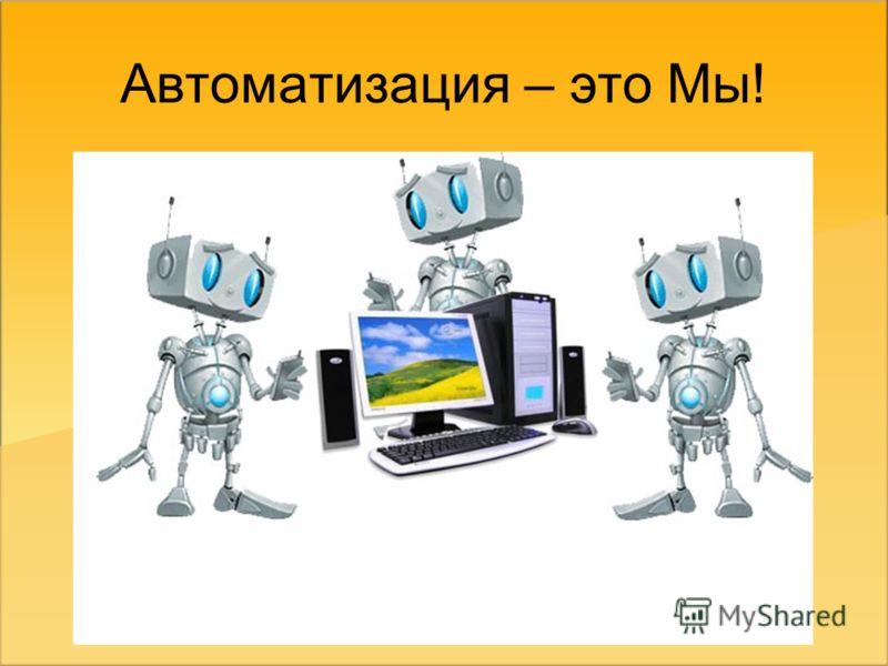 Автоматизация – это Мы!