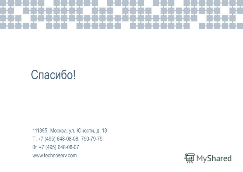 Спасибо! 111395, Москва, ул. Юности, д. 13 Т: +7 (495) 648-08-08, 790-79-79 Ф: +7 (495) 648-08-07 www.technoserv.com
