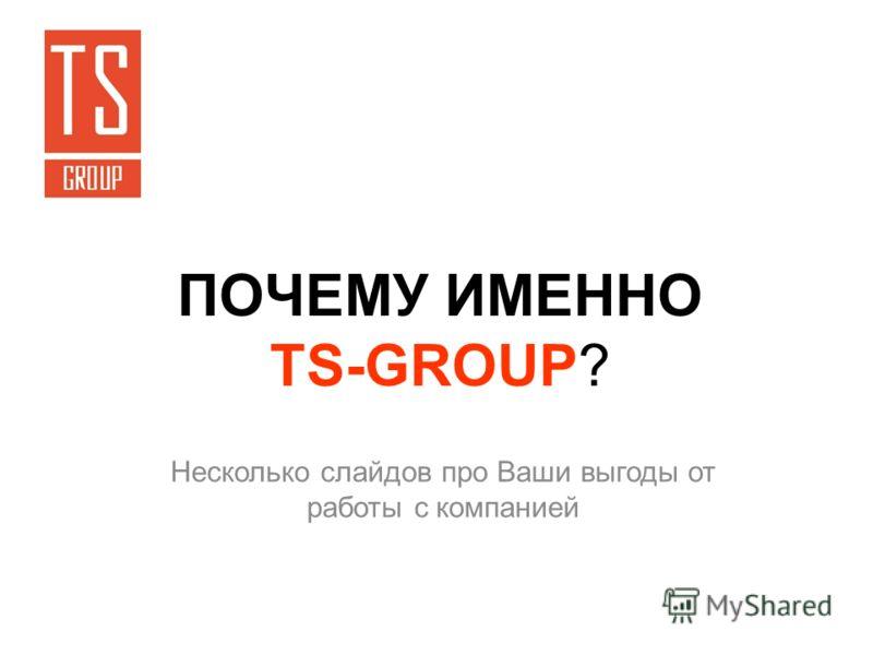 ПОЧЕМУ ИМЕННО TS-GROUP? Несколько слайдов про Ваши выгоды от работы с компанией