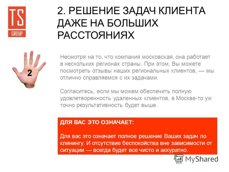 2. РЕШЕНИЕ ЗАДАЧ КЛИЕНТА ДАЖЕ НА БОЛЬШИХ РАССТОЯНИЯХ 2 Несмотря на то, что компания московская, она работает в нескольких регионах страны. При этом, Вы можете посмотреть отзывы наших региональных клиентов, мы отлично справляемся с их задачами. Соглас