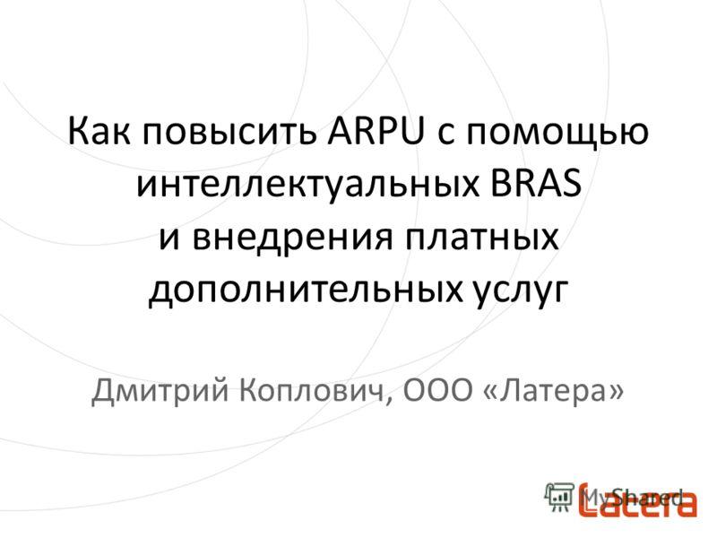 Как повысить ARPU с помощью интеллектуальных BRAS и внедрения платных дополнительных услуг Дмитрий Коплович, OOO «Латера»