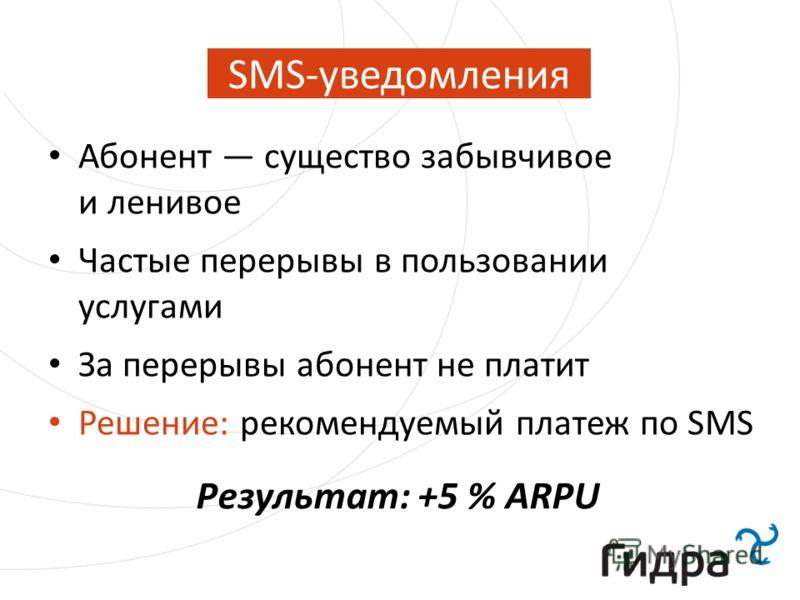 SMS-уведомления Абонент существо забывчивое и ленивое Частые перерывы в пользовании услугами За перерывы абонент не платит Решение: рекомендуемый платеж по SMS Результат: +5 % ARPU