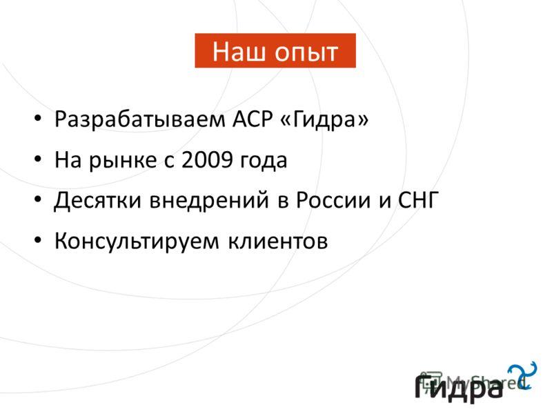 Наш опыт Разрабатываем АСР «Гидра» На рынке с 2009 года Десятки внедрений в России и СНГ Консультируем клиентов