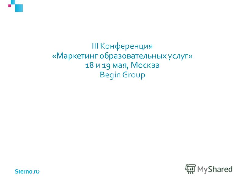III Конференция «Маркетинг образовательных услуг» 18 и 19 мая, Москва Begin Group