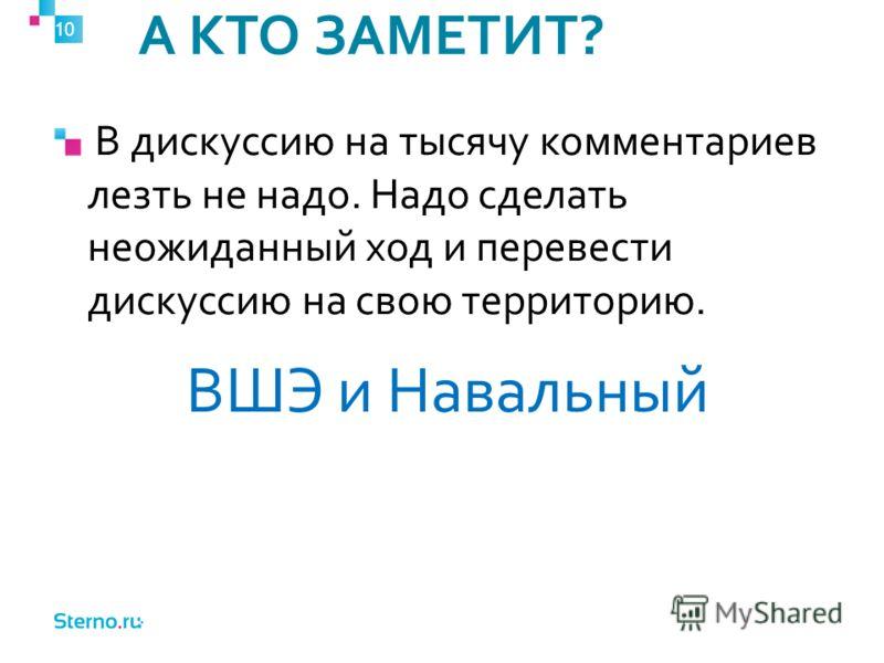 А КТО ЗАМЕТИТ? 10 В дискуссию на тысячу комментариев лезть не надо. Надо сделать неожиданный ход и перевести дискуссию на свою территорию. ВШЭ и Навальный
