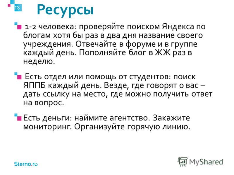 Ресурсы 13 1-2 человека: проверяйте поиском Яндекса по блогам хотя бы раз в два дня название своего учреждения. Отвечайте в форуме и в группе каждый день. Пополняйте блог в ЖЖ раз в неделю. Есть отдел или помощь от студентов: поиск ЯППБ каждый день.