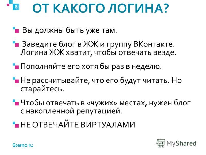ОТ КАКОГО ЛОГИНА? 8 Вы должны быть уже там. Заведите блог в ЖЖ и группу ВКонтакте. Логина ЖЖ хватит, чтобы отвечать везде. Пополняйте его хотя бы раз в неделю. Не рассчитывайте, что его будут читать. Но старайтесь. Чтобы отвечать в «чужих» местах, ну