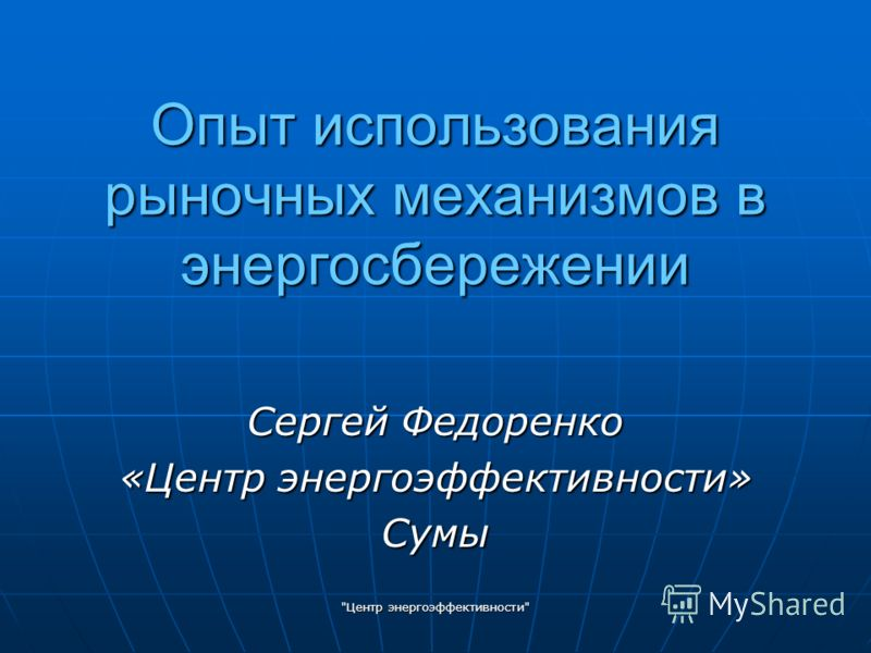 Центр энергоэффективности Опыт использования рыночных механизмов в энергосбережении Сергей Федоренко «Центр энергоэффективности» Сумы