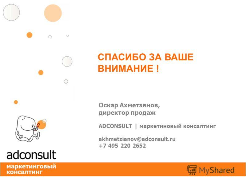 Оскар Ахметзянов, директор продаж ADCONSULT | маркетиновый консалтинг akhmetzianov@adconsult.ru +7 495 220 2652 СПАСИБО ЗА ВАШЕ ВНИМАНИЕ !