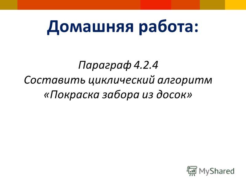 Домашняя работа: Параграф 4.2.4 Составить циклический алгоритм «Покраска забора из досок»