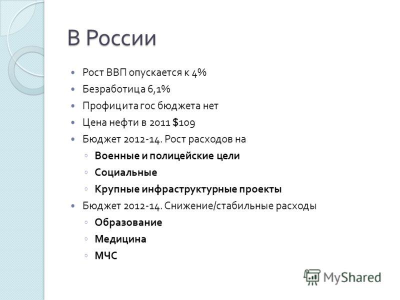 В России Рост ВВП опускается к 4% Безработица 6,1% Профицита гос бюджета нет Цена нефти в 2011 $109 Бюджет 2012-14. Рост расходов на Военные и полицейские цели Социальные Крупные инфраструктурные проекты Бюджет 2012-14. Снижение / стабильные расходы