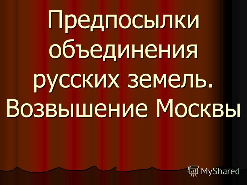 Предпосылки объединения русских земель. Возвышение Москвы