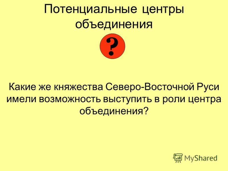 Потенциальные центры объединения Какие же княжества Северо-Восточной Руси имели возможность выступить в роли центра объединения? ?