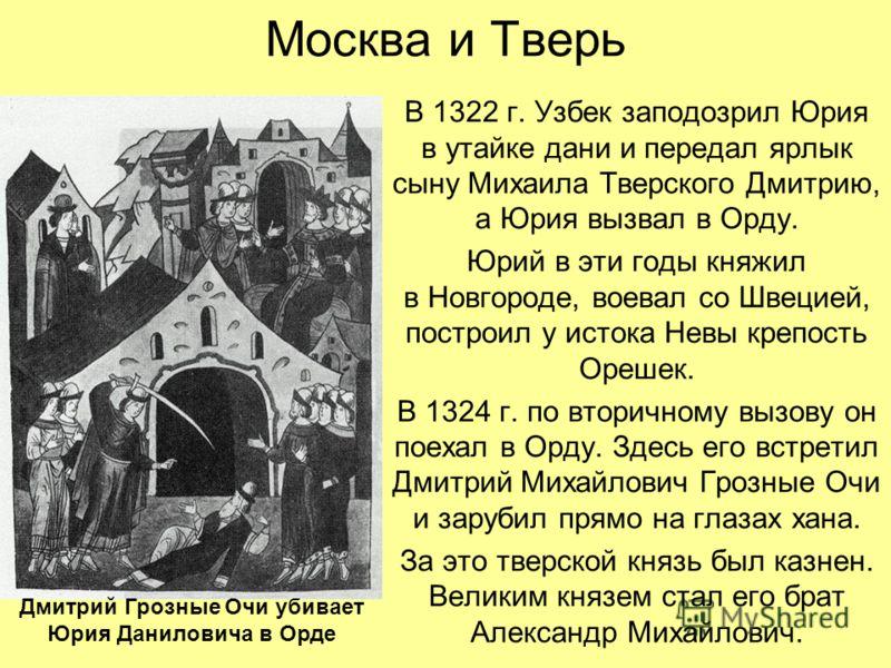 Москва и Тверь В 1322 г. Узбек заподозрил Юрия в утайке дани и передал ярлык сыну Михаила Тверского Дмитрию, а Юрия вызвал в Орду. Юрий в эти годы княжил в Новгороде, воевал со Швецией, построил у истока Невы крепость Орешек. В 1324 г. по вторичному