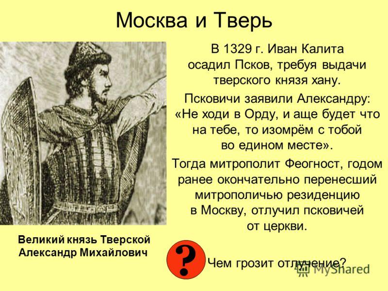 Москва и Тверь В 1329 г. Иван Калита осадил Псков, требуя выдачи тверского князя хану. Псковичи заявили Александру: «Не ходи в Орду, и аще будет что на тебе, то изомрём с тобой во едином месте». Тогда митрополит Феогност, годом ранее окончательно пер