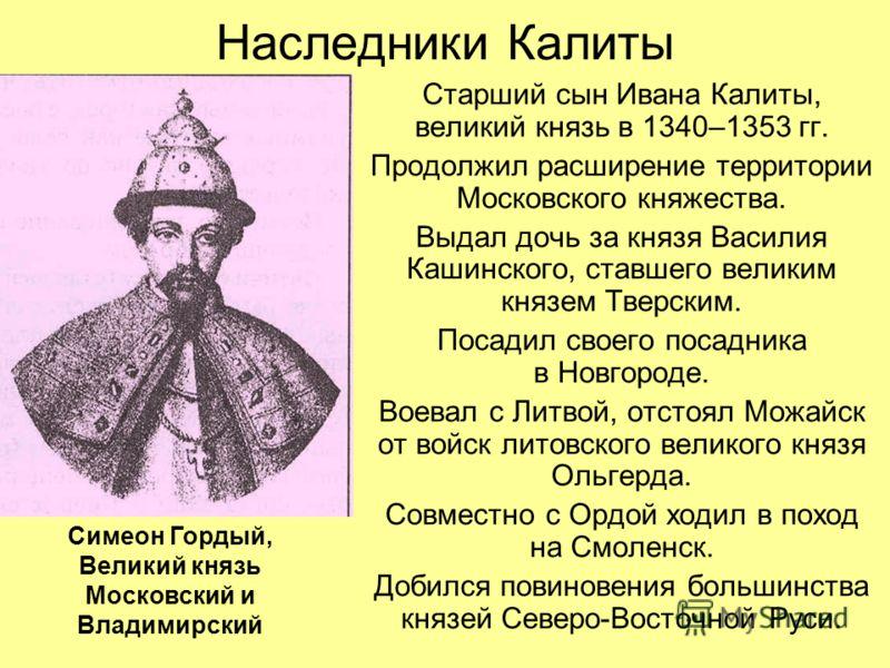 Наследники Калиты Старший сын Ивана Калиты, великий князь в 1340–1353 гг. Продолжил расширение территории Московского княжества. Выдал дочь за князя Василия Кашинского, ставшего великим князем Тверским. Посадил своего посадника в Новгороде. Воевал с