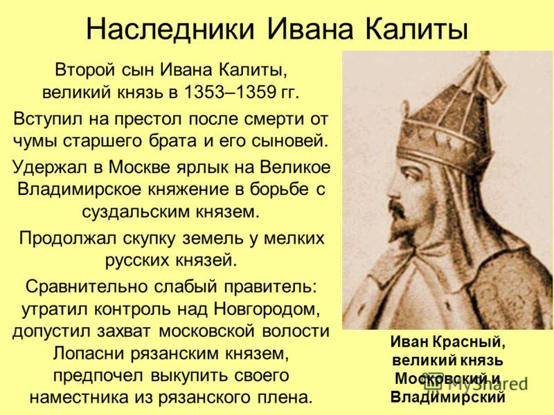 Наследники Ивана Калиты Второй сын Ивана Калиты, великий князь в 1353–1359 гг. Вступил на престол после смерти от чумы старшего брата и его сыновей. Удержал в Москве ярлык на Великое Владимирское княжение в борьбе с суздальским князем. Продолжал скуп