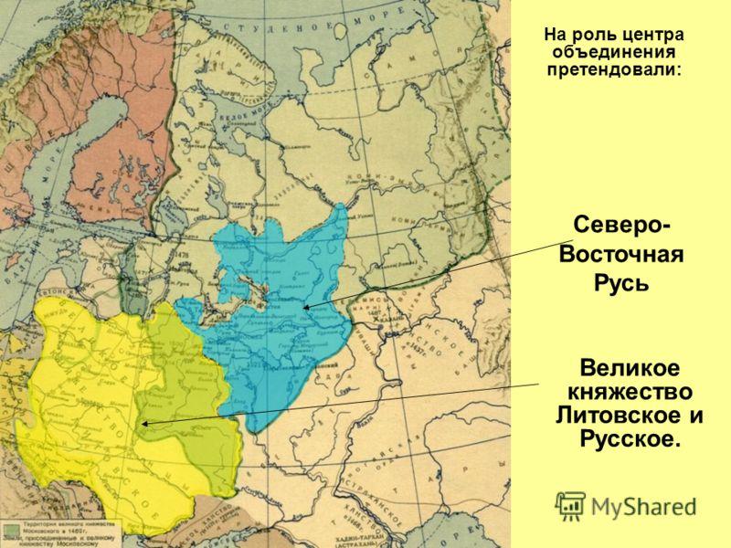 На роль центра объединения претендовали: Северо- Восточная Русь Великое княжество Литовское и Русское.