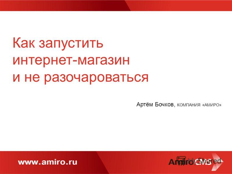 Как запустить интернет-магазин и не разочароваться Артём Бочков, КОМПАНИЯ «АМИРО»