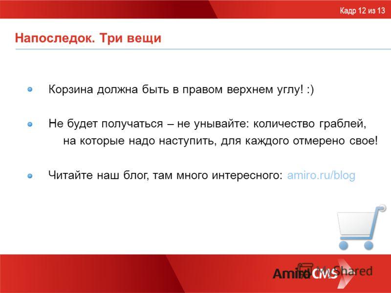 Напоследок. Три вещи Корзина должна быть в правом верхнем углу! :) Не будет получаться – не унывайте: количество граблей, на которые надо наступить, для каждого отмерено свое! Читайте наш блог, там много интересного: amiro.ru/blog Кадр 12 из 13