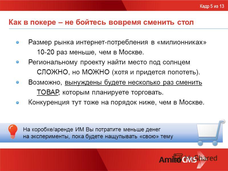 Как в покере – не бойтесь вовремя сменить стол Размер рынка интернет-потребления в «милионниках» 10-20 раз меньше, чем в Москве. Региональному проекту найти место под солнцем СЛОЖНО, но МОЖНО (хотя и придется попотеть). Возможно, вынуждены будете нес