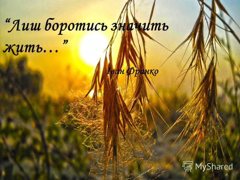 Лиш боротись значить жить… Іван Франко