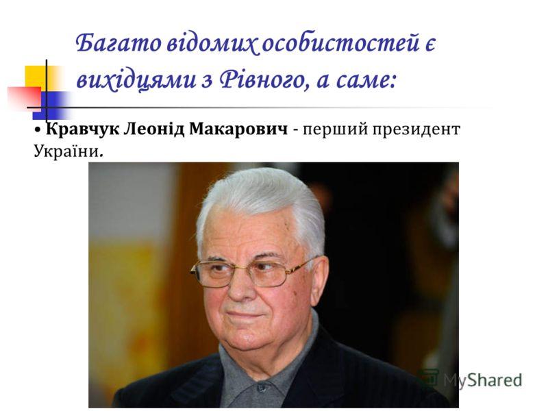 Багато відомих особистостей є вихідцями з Рівного, а саме: Кравчук Леонід Макарович - перший президент України..