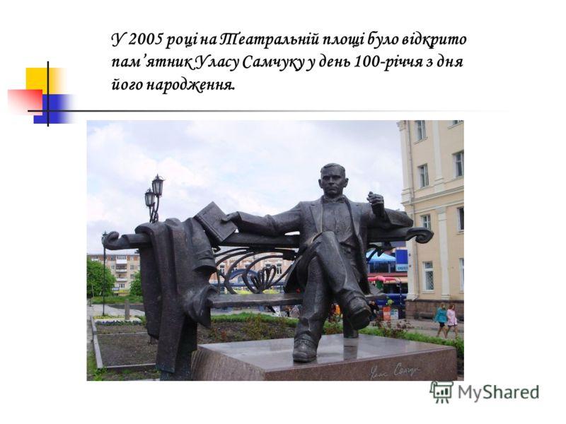 У 2005 році на Театральній площі було відкрито памятник Уласу Самчуку у день 100-рiччя з дня його народження..