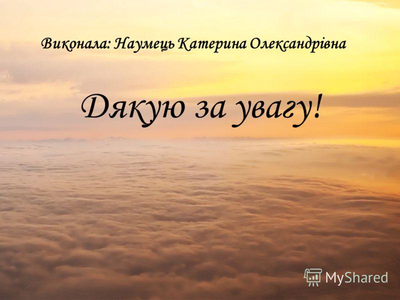 Виконала: Наумець Катерина Олександрівна Дякую за увагу!