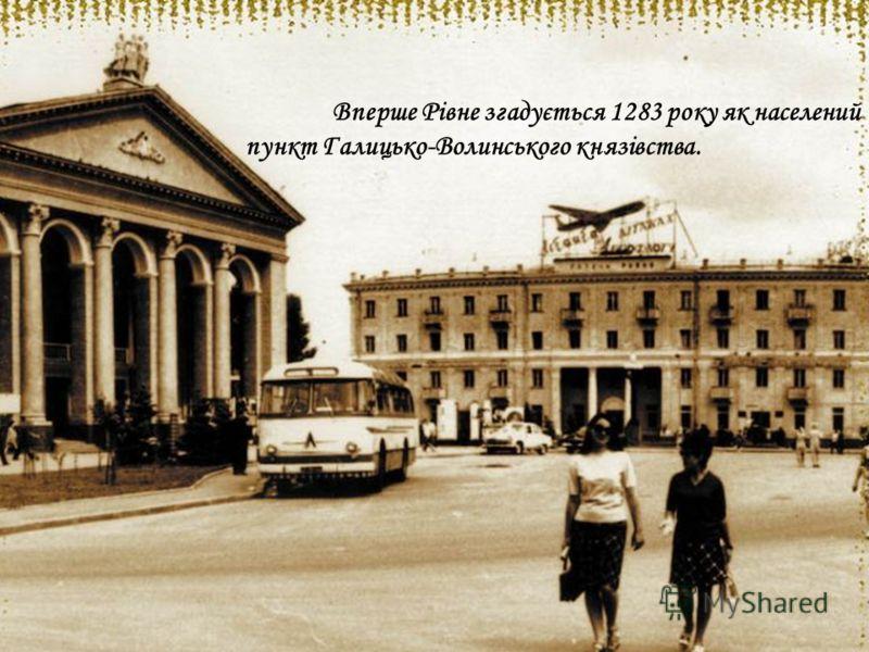 Вперше Рівне згадується 1283 року як населений пункт Галицько-Волинського князівства.