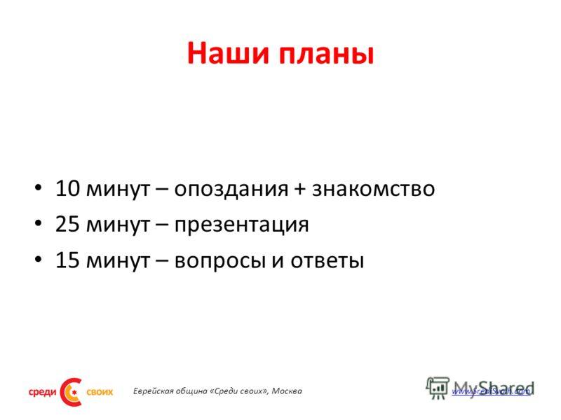 Наши планы 10 минут – опоздания + знакомство 25 минут – презентация 15 минут – вопросы и ответы Еврейская община «Среди своих», Москва www.SrediSvoih.comwww.SrediSvoih.com