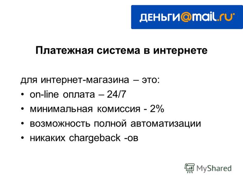 для интернет-магазина – это: on-line оплата – 24/7 минимальная комиссия - 2% возможность полной автоматизации никаких chargeback -ов Платежная система в интернете