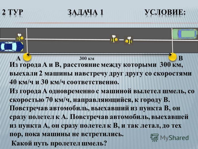 Из города A и B, расстояние между которыми 300 км, выехали 2 машины навстречу друг другу со скоростями 40 км/ч и 30 км/ч соответственно. Из города A одновременно с машиной вылетел шмель, со скоростью 70 км/ч, направляющийся, к городу B. Повстречав ав