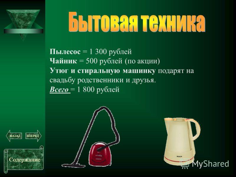 Пылесос = 1 300 рублей Чайник = 500 рублей (по акции) Утюг и стиральную машинку подарят на свадьбу родственники и друзья. Всего = 1 800 рублей Содержание ВПЕРЕДНАЗАД
