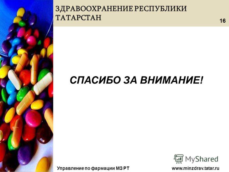 ЗДРАВООХРАНЕНИЕ РЕСПУБЛИКИ ТАТАРСТАН Управление по фармации МЗ РТ www.minzdrav.tatar.ru СПАСИБО ЗА ВНИМАНИЕ! 16