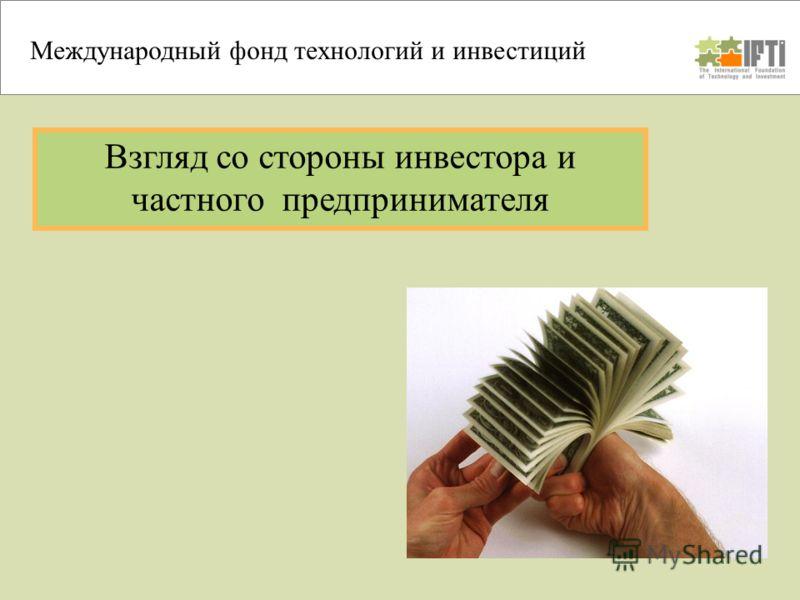 Взгляд со стороны инвестора и частного предпринимателя Международный фонд технологий и инвестиций