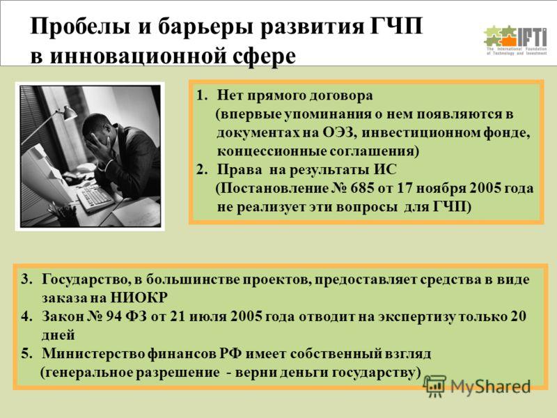 Пробелы и барьеры развития ГЧП в инновационной сфере 3.Государство, в большинстве проектов, предоставляет средства в виде заказа на НИОКР 4.Закон 94 ФЗ от 21 июля 2005 года отводит на экспертизу только 20 дней 5.Министерство финансов РФ имеет собстве