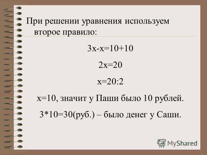 При решении уравнения используем второе правило: 3х-х=10+10 2х=20 х=20:2 х=10, значит у Паши было 10 рублей. 3*10=30(руб.) – было денег у Саши.