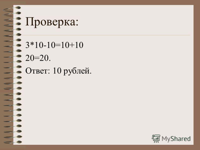 Проверка: 3*10-10=10+10 20=20. Ответ: 10 рублей.