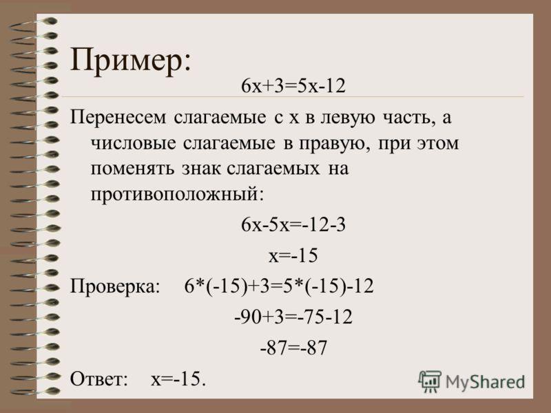 Пример: 6х+3=5х-12 Перенесем слагаемые с х в левую часть, а числовые слагаемые в правую, при этом поменять знак слагаемых на противоположный: 6х-5х=-12-3 х=-15 Проверка: 6*(-15)+3=5*(-15)-12 -90+3=-75-12 -87=-87 Ответ: х=-15.