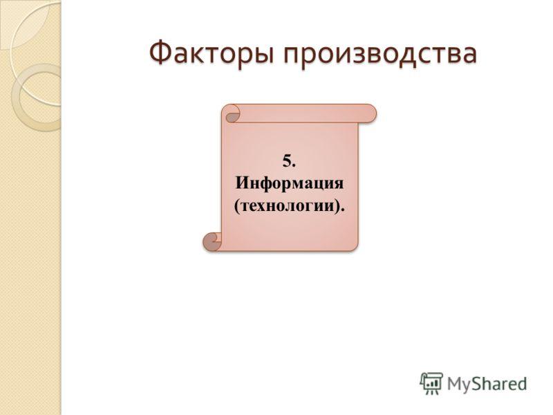 Факторы производства 5. Информация (технологии). 5. Информация (технологии).