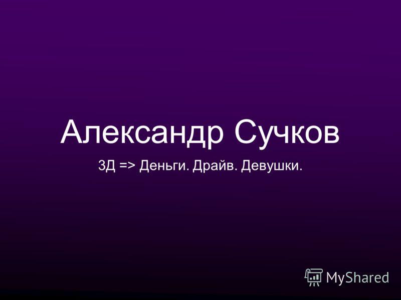 Александр Сучков 3Д => Деньги. Драйв. Девушки.