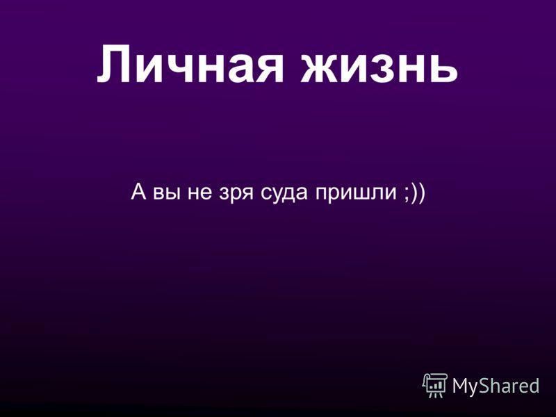 Личная жизнь А вы не зря суда пришли ;))