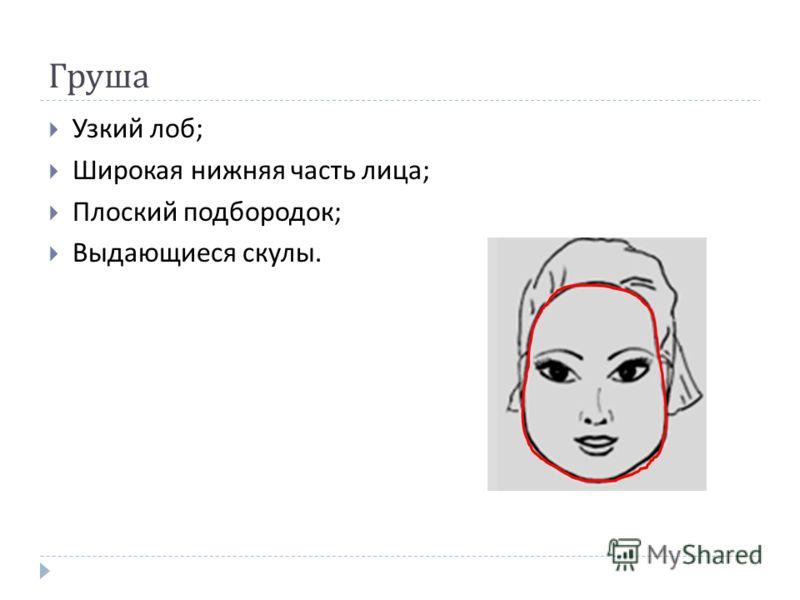 Груша Узкий лоб ; Широкая нижняя часть лица ; Плоский подбородок ; Выдающиеся скулы.