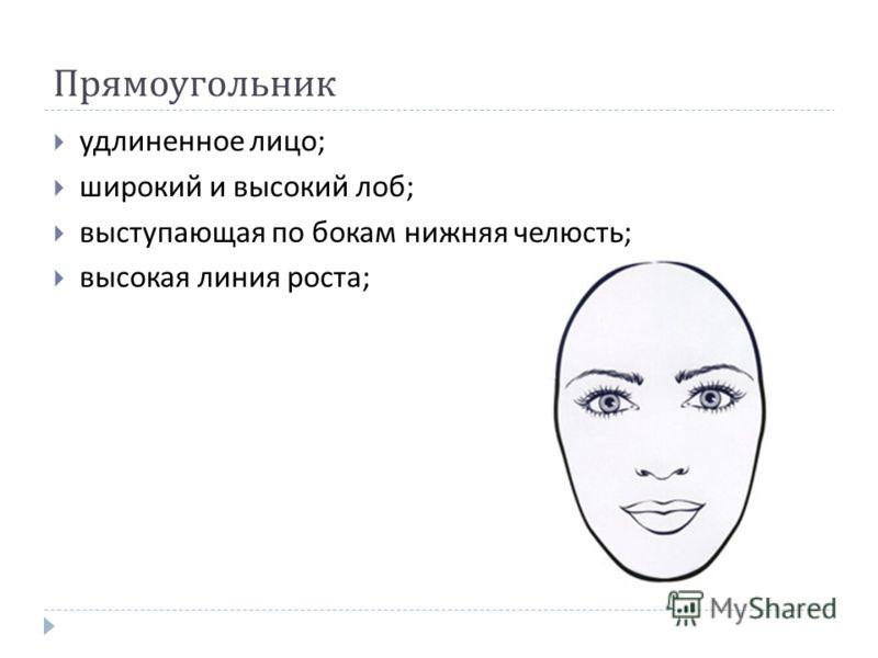 Прямоугольник удлиненное лицо ; широкий и высокий лоб ; выступающая по бокам нижняя челюсть ; высокая линия роста ;