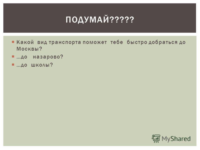 Какой вид транспорта поможет тебе быстро добраться до Москвы? …до назарово? …до школы? ПОДУМАЙ?????