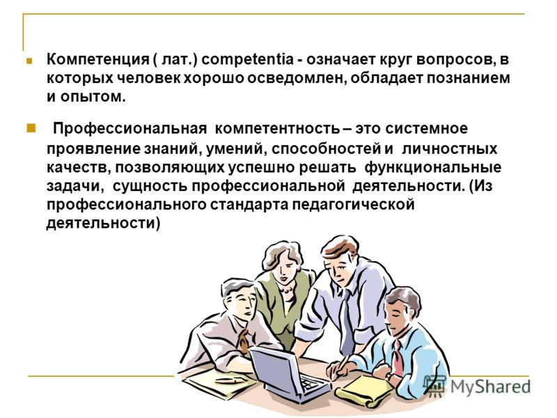Компетенция ( лат.) competentia - означает круг вопросов, в которых человек хорошо осведомлен, обладает познанием и опытом. Профессиональная компетентность – это системное проявление знаний, умений, способностей и личностных качеств, позволяющих успе