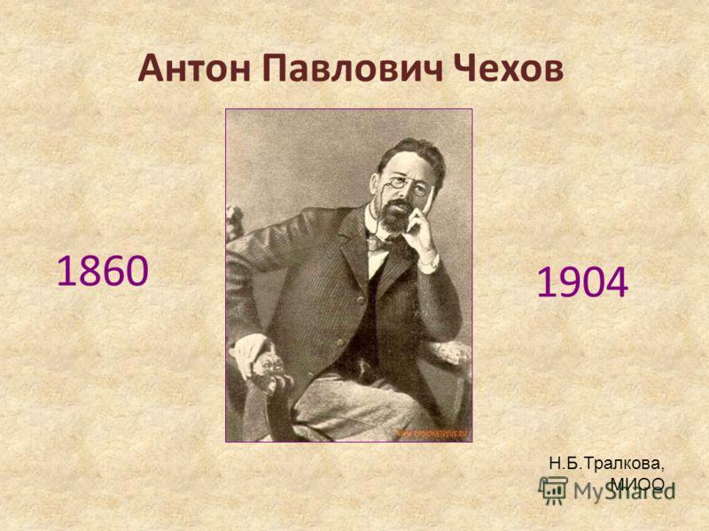 Антон Павлович Чехов 1860 1904 Н.Б.Тралкова, МИОО